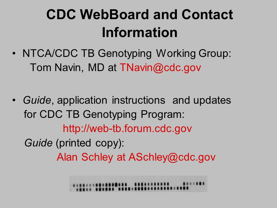 CDC WebBoard and Contact Information NTCA/CDC TB Genotyping Working Group: Tom Navin, MD at TNavin@cdc.gov Guide, application instructions and updates for CDC TB Genotyping Program: http://web-tb.forum.cdc.gov Guide (printed copy): Alan Schley at ASchley@cdc.gov