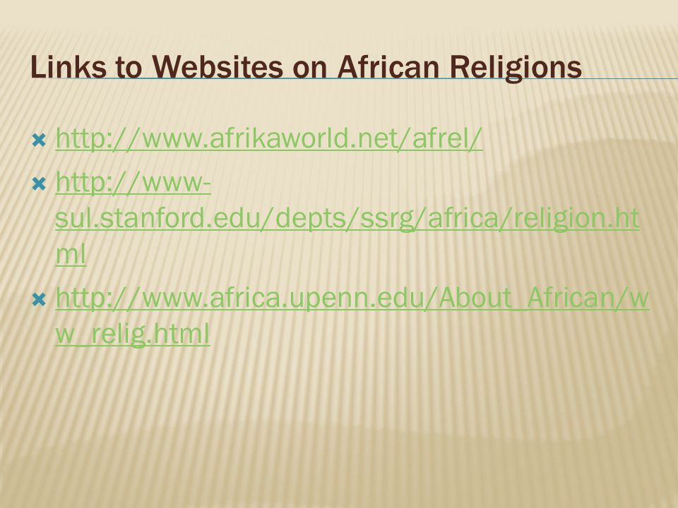 Links to Websites on African Religions  http://www.afrikaworld.net/afrel/ http://www.afrikaworld.net/afrel/  http://www- sul.stanford.edu/depts/ssrg/africa/religion.ht ml http://www- sul.stanford.edu/depts/ssrg/africa/religion.ht ml  http://www.africa.upenn.edu/About_African/w w_relig.html http://www.africa.upenn.edu/About_African/w w_relig.html