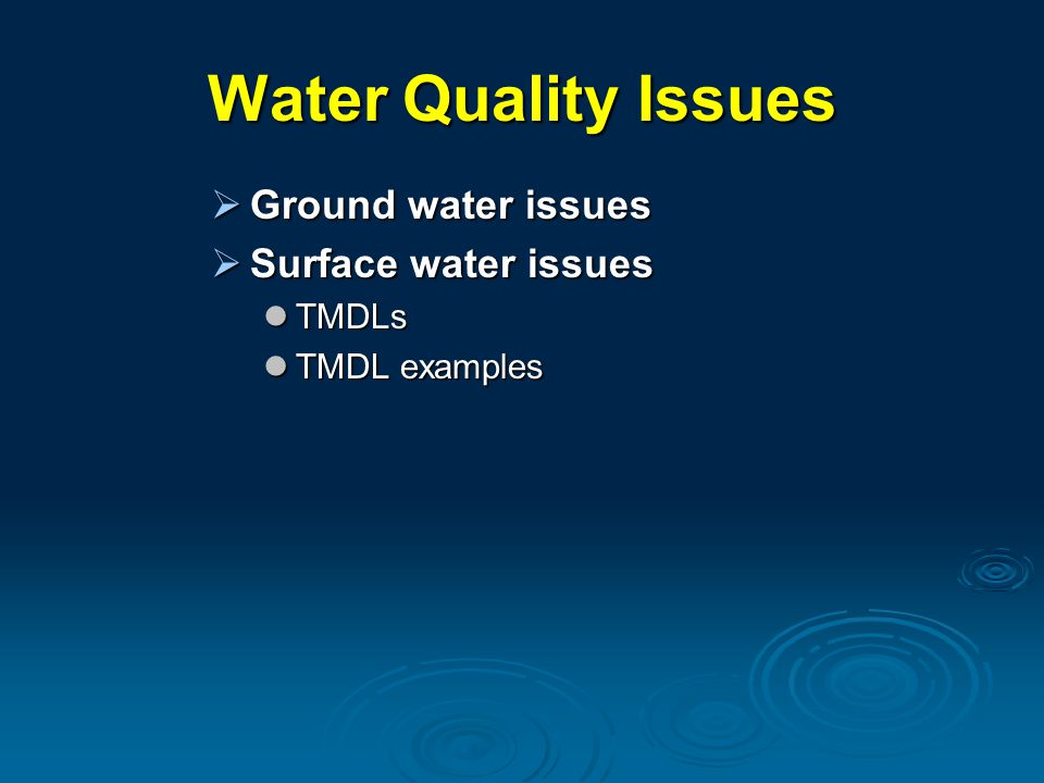 Water Quality Issues  Ground water issues  Surface water issues TMDLs TMDLs TMDL examples TMDL examples