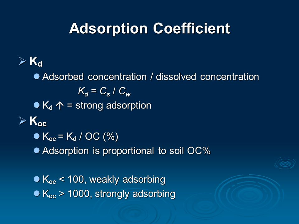 Adsorption Coefficient  K d Adsorbed concentration / dissolved concentration Adsorbed concentration / dissolved concentration K d = C s / C w K d  = strong adsorption K d  = strong adsorption  K oc K oc = K d / OC (%) K oc = K d / OC (%) Adsorption is proportional to soil OC% Adsorption is proportional to soil OC% K oc < 100, weakly adsorbing K oc < 100, weakly adsorbing K oc > 1000, strongly adsorbing K oc > 1000, strongly adsorbing