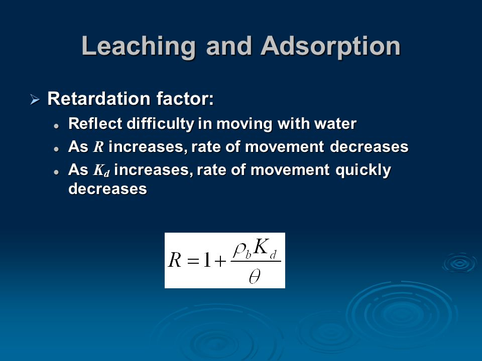Leaching and Adsorption  Retardation factor: Reflect difficulty in moving with water Reflect difficulty in moving with water As R increases, rate of movement decreases As R increases, rate of movement decreases As K d increases, rate of movement quickly decreases As K d increases, rate of movement quickly decreases