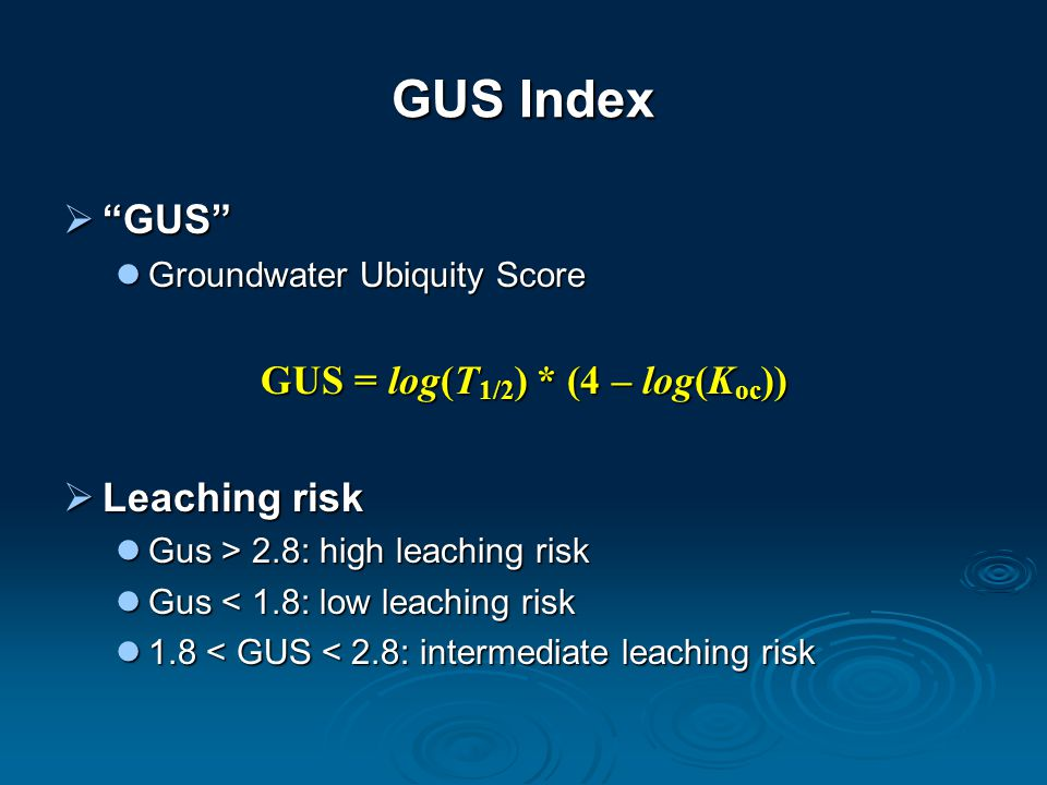 GUS Index  GUS Groundwater Ubiquity Score Groundwater Ubiquity Score GUS = log(T 1/2 ) * (4 – log(K oc ))  Leaching risk Gus > 2.8: high leaching risk Gus > 2.8: high leaching risk Gus < 1.8: low leaching risk Gus < 1.8: low leaching risk 1.8 < GUS < 2.8: intermediate leaching risk 1.8 < GUS < 2.8: intermediate leaching risk