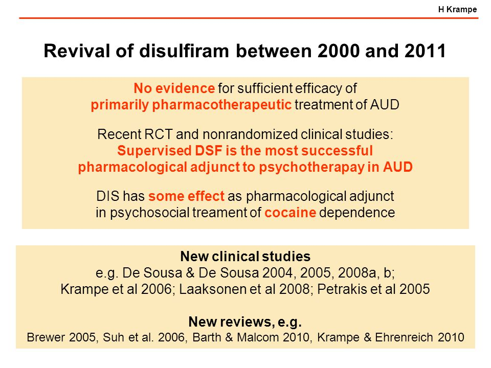 H Krampe Revival of disulfiram between 2000 and 2011 No evidence for sufficient efficacy of primarily pharmacotherapeutic treatment of AUD Recent RCT and nonrandomized clinical studies: Supervised DSF is the most successful pharmacological adjunct to psychotherapay in AUD DIS has some effect as pharmacological adjunct in psychosocial treament of cocaine dependence New clinical studies e.g.