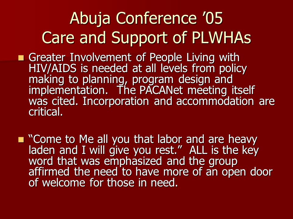 Abuja Conference '05 Care and Support of PLWHAs Greater Involvement of People Living with HIV/AIDS is needed at all levels from policy making to planning, program design and implementation.