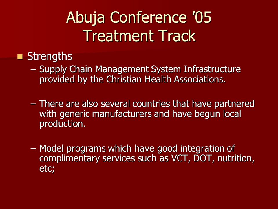 Abuja Conference '05 Treatment Track Strengths Strengths –Supply Chain Management System Infrastructure provided by the Christian Health Associations.