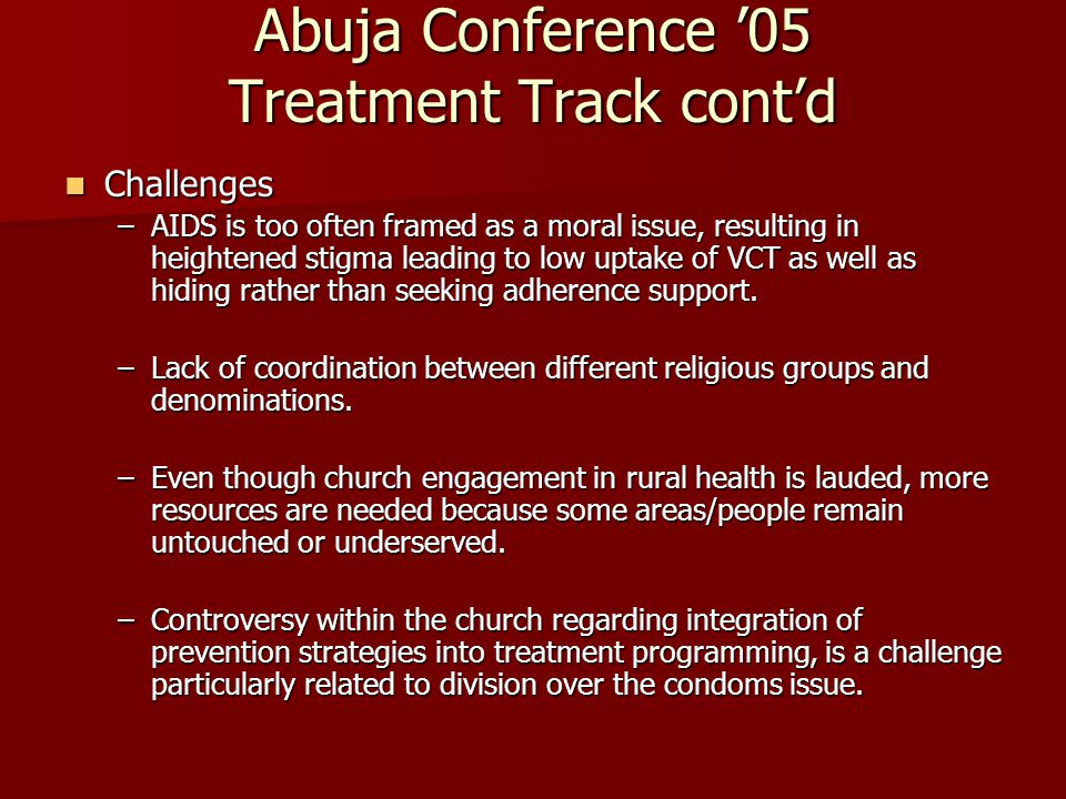 Abuja Conference '05 Treatment Track cont'd Challenges Challenges –AIDS is too often framed as a moral issue, resulting in heightened stigma leading to low uptake of VCT as well as hiding rather than seeking adherence support.