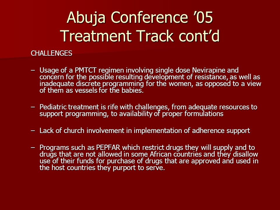Abuja Conference '05 Treatment Track cont'd CHALLENGES –Usage of a PMTCT regimen involving single dose Nevirapine and concern for the possible resulting development of resistance, as well as inadequate discrete programming for the women, as opposed to a view of them as vessels for the babies.