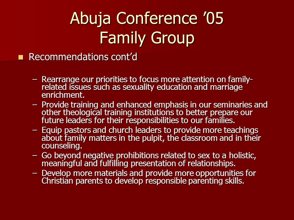 Abuja Conference '05 Family Group Recommendations cont'd Recommendations cont'd –Rearrange our priorities to focus more attention on family- related issues such as sexuality education and marriage enrichment.