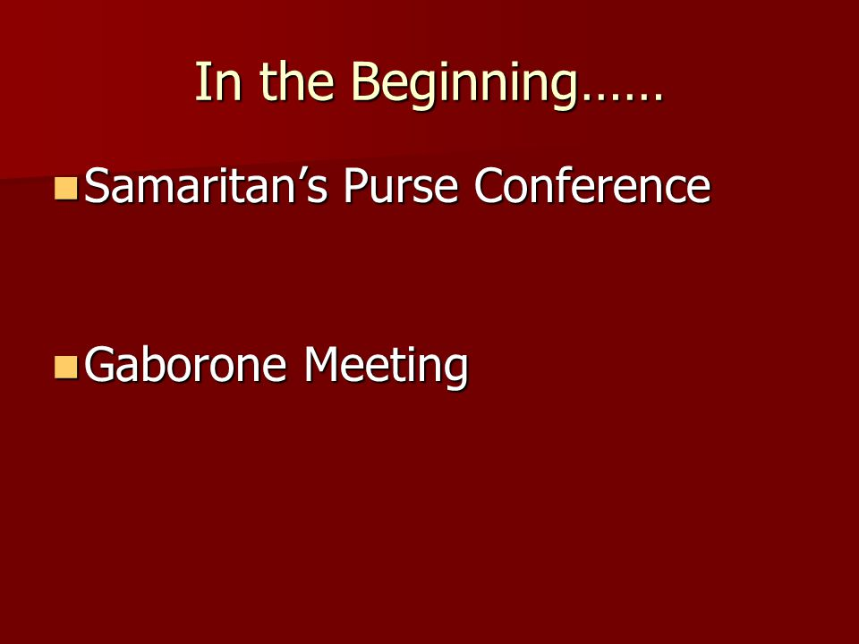 In the Beginning…… Samaritan's Purse Conference Samaritan's Purse Conference Gaborone Meeting Gaborone Meeting