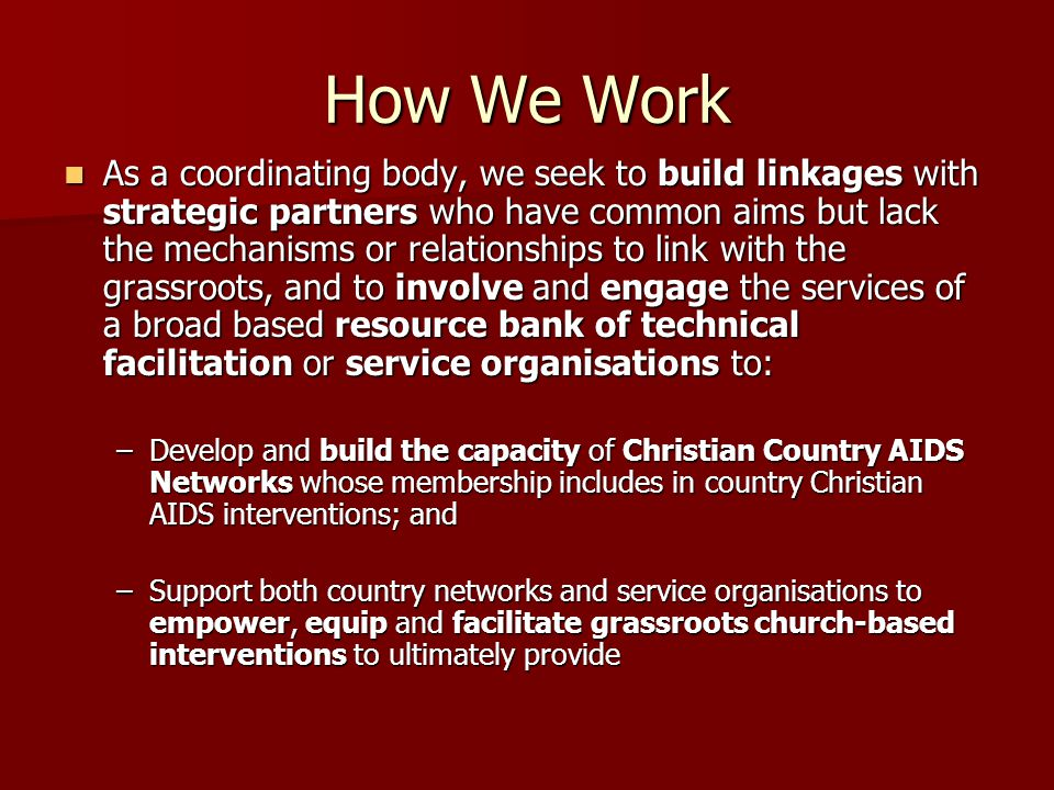 How We Work As a coordinating body, we seek to build linkages with strategic partners who have common aims but lack the mechanisms or relationships to link with the grassroots, and to involve and engage the services of a broad based resource bank of technical facilitation or service organisations to: As a coordinating body, we seek to build linkages with strategic partners who have common aims but lack the mechanisms or relationships to link with the grassroots, and to involve and engage the services of a broad based resource bank of technical facilitation or service organisations to: –Develop and build the capacity of Christian Country AIDS Networks whose membership includes in country Christian AIDS interventions; and –Support both country networks and service organisations to empower, equip and facilitate grassroots church-based interventions to ultimately provide
