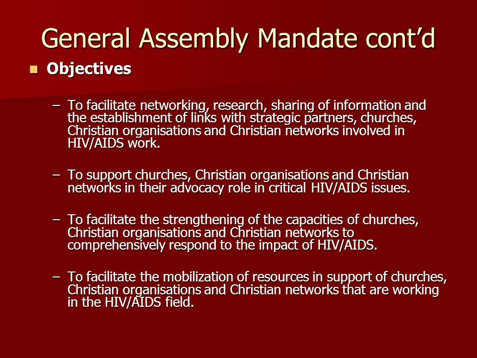 General Assembly Mandate cont'd Objectives Objectives –To facilitate networking, research, sharing of information and the establishment of links with strategic partners, churches, Christian organisations and Christian networks involved in HIV/AIDS work.
