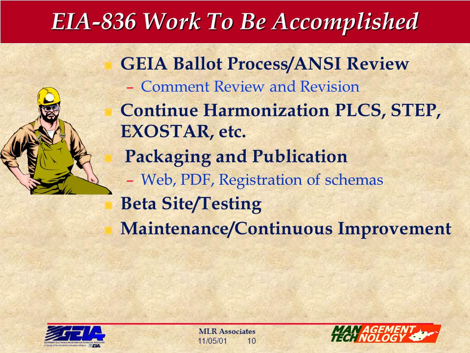 MLR Associates 11/05/01 10 EIA-836 Work To Be Accomplished GEIA Ballot Process/ANSI Review –Comment Review and Revision Continue Harmonization PLCS, STEP, EXOSTAR, etc.