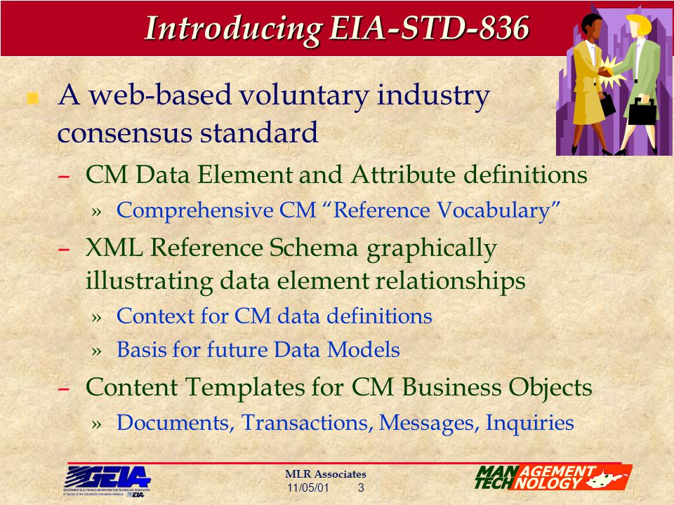 MLR Associates 11/05/01 3 Introducing EIA-STD-836 A web-based voluntary industry consensus standard –CM Data Element and Attribute definitions »Comprehensive CM Reference Vocabulary –XML Reference Schema graphically illustrating data element relationships »Context for CM data definitions »Basis for future Data Models –Content Templates for CM Business Objects »Documents, Transactions, Messages, Inquiries