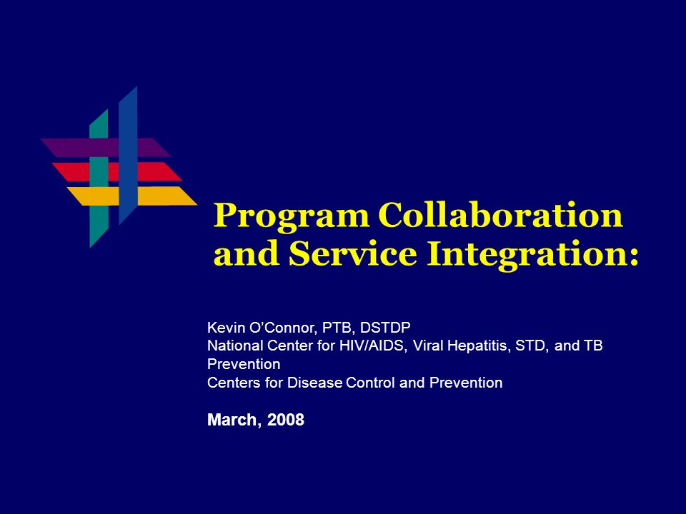 Program Collaboration and Service Integration: Kevin O'Connor, PTB, DSTDP National Center for HIV/AIDS, Viral Hepatitis, STD, and TB Prevention Centers for Disease Control and Prevention March, 2008