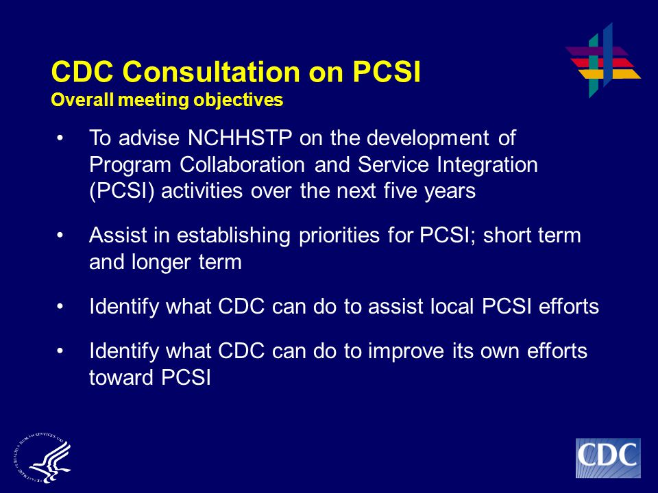 CDC Consultation on PCSI Overall meeting objectives To advise NCHHSTP on the development of Program Collaboration and Service Integration (PCSI) activities over the next five years Assist in establishing priorities for PCSI; short term and longer term Identify what CDC can do to assist local PCSI efforts Identify what CDC can do to improve its own efforts toward PCSI
