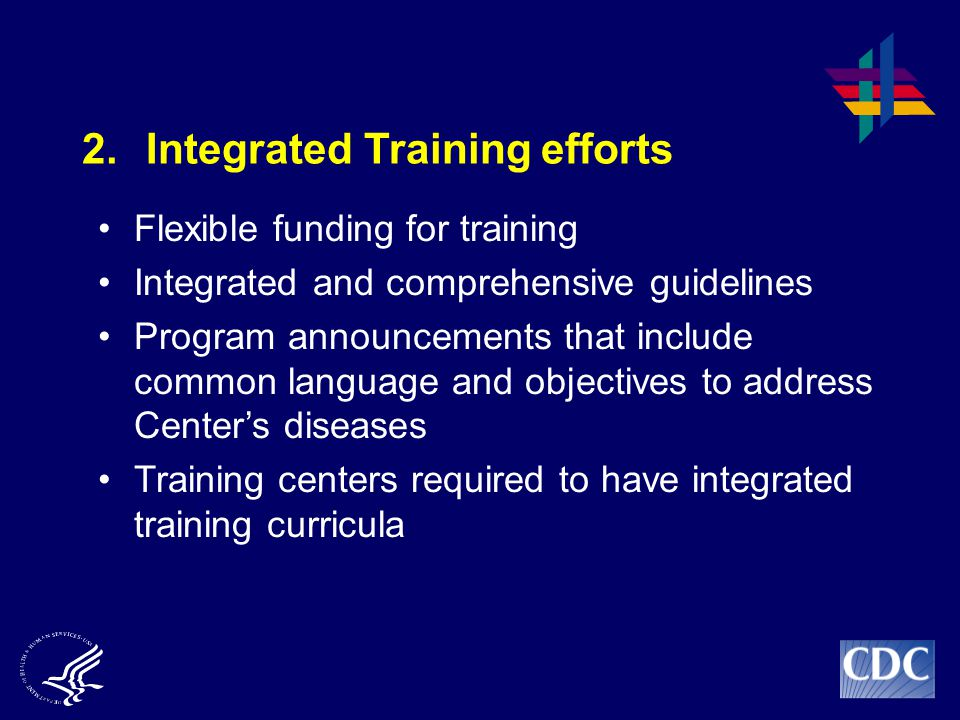 2.Integrated Training efforts Flexible funding for training Integrated and comprehensive guidelines Program announcements that include common language and objectives to address Center's diseases Training centers required to have integrated training curricula