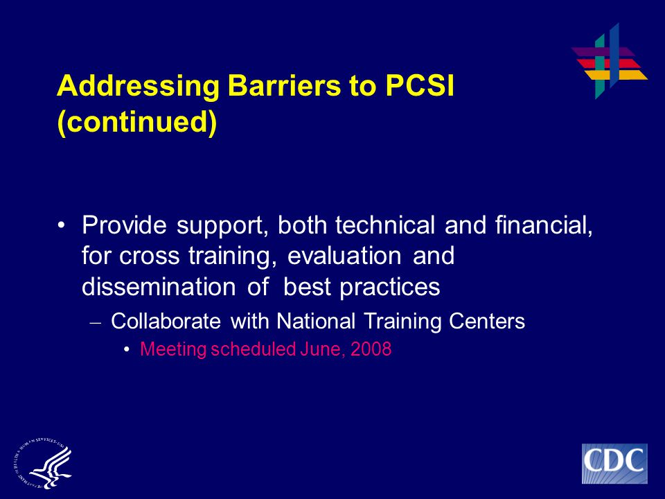 Provide support, both technical and financial, for cross training, evaluation and dissemination of best practices – Collaborate with National Training Centers Meeting scheduled June, 2008 Addressing Barriers to PCSI (continued)
