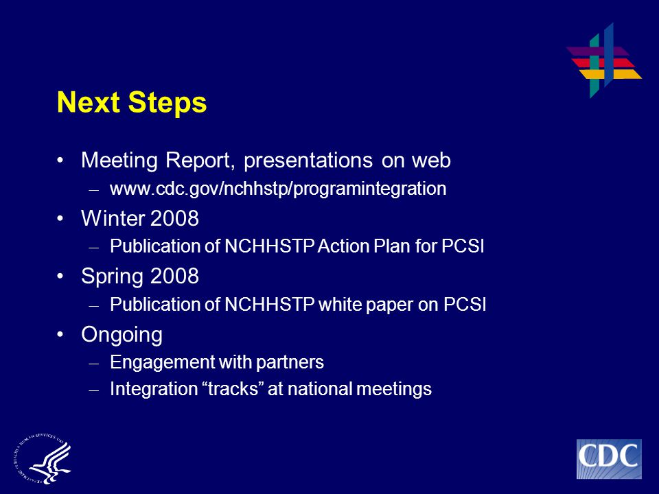 Next Steps Meeting Report, presentations on web – www.cdc.gov/nchhstp/programintegration Winter 2008 – Publication of NCHHSTP Action Plan for PCSI Spring 2008 – Publication of NCHHSTP white paper on PCSI Ongoing – Engagement with partners – Integration tracks at national meetings