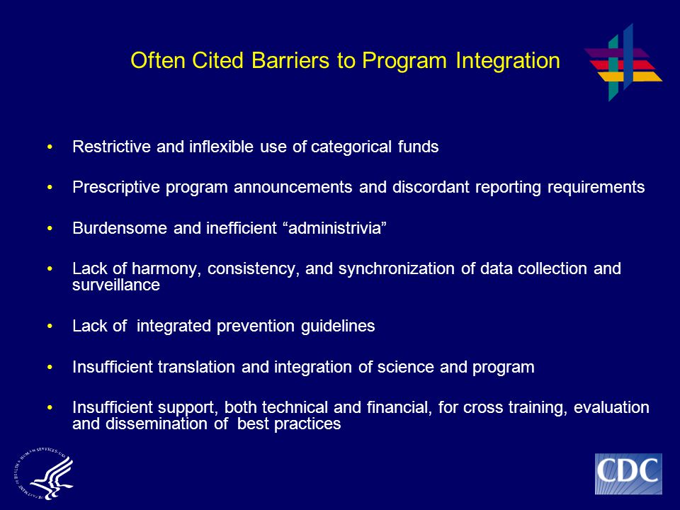 Often Cited Barriers to Program Integration Restrictive and inflexible use of categorical funds Prescriptive program announcements and discordant reporting requirements Burdensome and inefficient administrivia Lack of harmony, consistency, and synchronization of data collection and surveillance Lack of integrated prevention guidelines Insufficient translation and integration of science and program Insufficient support, both technical and financial, for cross training, evaluation and dissemination of best practices