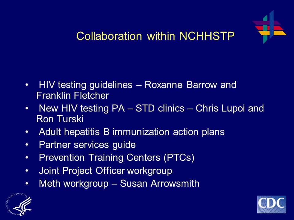 Collaboration within NCHHSTP HIV testing guidelines – Roxanne Barrow and Franklin Fletcher New HIV testing PA – STD clinics – Chris Lupoi and Ron Turski Adult hepatitis B immunization action plans Partner services guide Prevention Training Centers (PTCs) Joint Project Officer workgroup Meth workgroup – Susan Arrowsmith