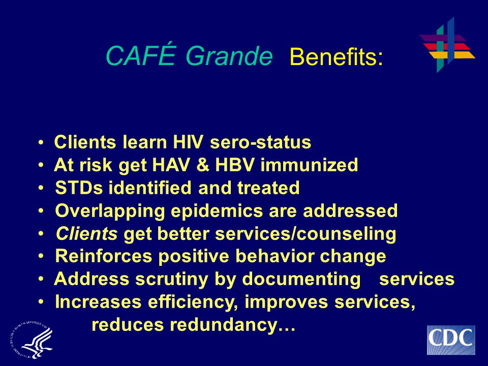 CAFÉ Grande Benefits: Clients learn HIV sero-status At risk get HAV & HBV immunized STDs identified and treated Overlapping epidemics are addressed Clients get better services/counseling Reinforces positive behavior change Address scrutiny by documenting services Increases efficiency, improves services, reduces redundancy…