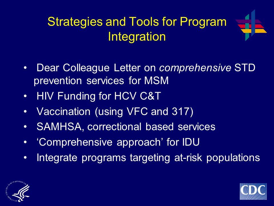 Strategies and Tools for Program Integration Dear Colleague Letter on comprehensive STD prevention services for MSM HIV Funding for HCV C&T Vaccination (using VFC and 317) SAMHSA, correctional based services 'Comprehensive approach' for IDU Integrate programs targeting at-risk populations
