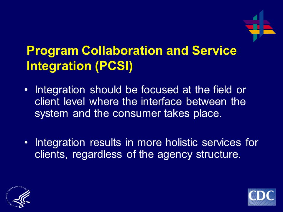 Program Collaboration and Service Integration (PCSI) Integration should be focused at the field or client level where the interface between the system and the consumer takes place.