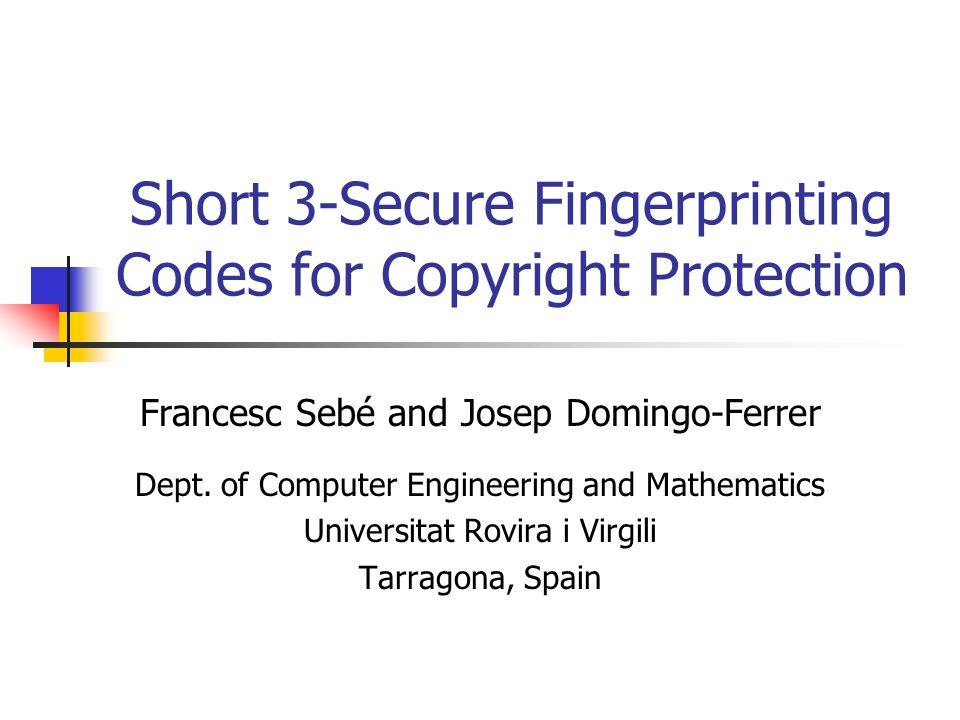 Short 3-Secure Fingerprinting Codes for Copyright Protection Francesc Sebé and Josep Domingo-Ferrer Dept. of Computer Engineering and Mathematics Univ