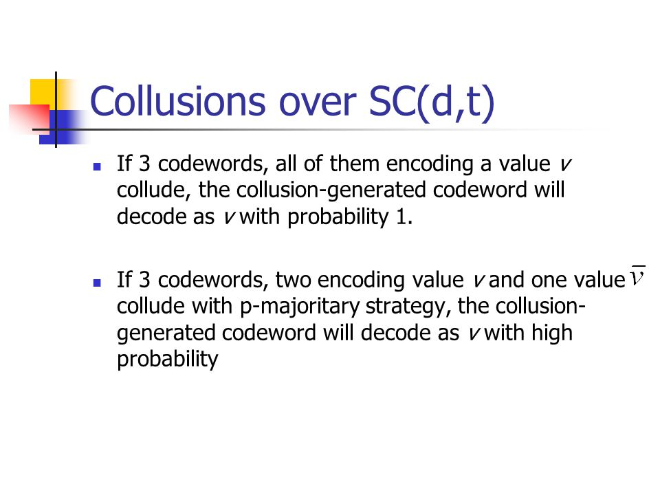 Collusions over SC(d,t) If 3 codewords, all of them encoding a value v collude, the collusion-generated codeword will decode as v with probability 1.