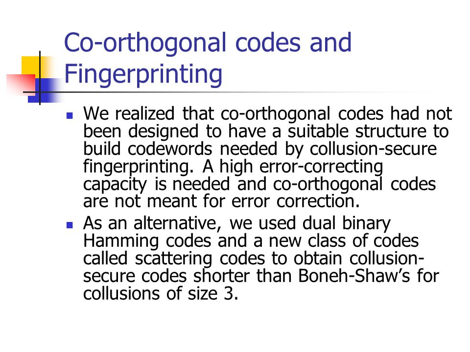 Co-orthogonal codes and Fingerprinting We realized that co-orthogonal codes had not been designed to have a suitable structure to build codewords needed by collusion-secure fingerprinting.