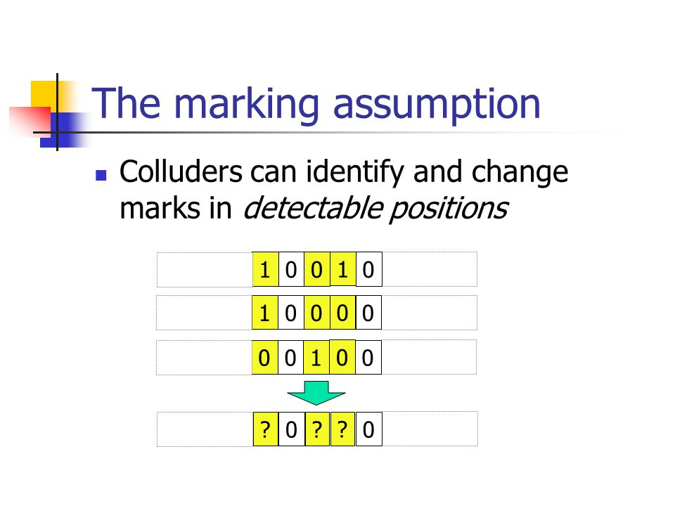 The marking assumption Colluders can identify and change marks in detectable positions 100 1 0 100 0 0 001 0 0 ?0.
