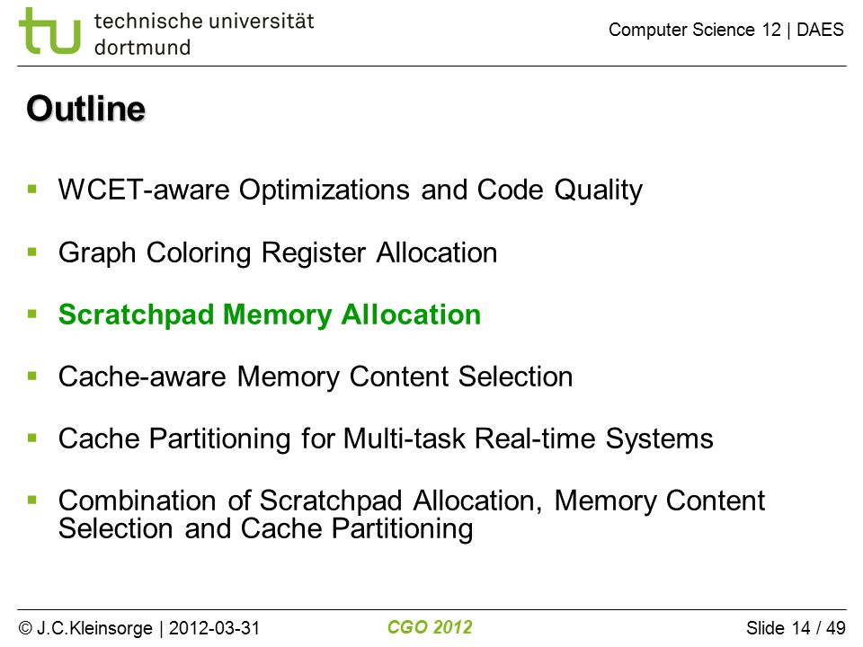 © J.C.Kleinsorge | 2012-03-31 CGO 2012 Computer Science 12 | DAES Slide 14 / 49 Outline  WCET-aware Optimizations and Code Quality  Graph Coloring Register Allocation  Scratchpad Memory Allocation  Cache-aware Memory Content Selection  Cache Partitioning for Multi-task Real-time Systems  Combination of Scratchpad Allocation, Memory Content Selection and Cache Partitioning