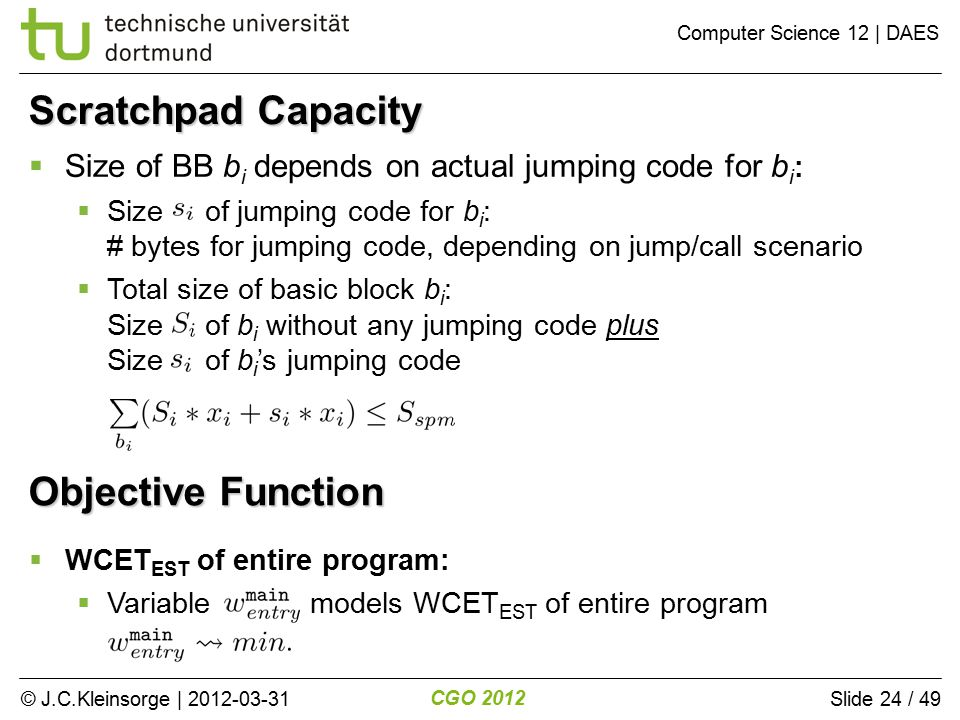 © J.C.Kleinsorge | 2012-03-31 CGO 2012 Computer Science 12 | DAES Slide 24 / 49 Objective Function  WCET EST of entire program:  Variable models WCET EST of entire program  Size of BB b i depends on actual jumping code for b i :  Size of jumping code for b i : # bytes for jumping code, depending on jump/call scenario  Total size of basic block b i : Size of b i without any jumping code plus Size of b i 's jumping code Scratchpad Capacity
