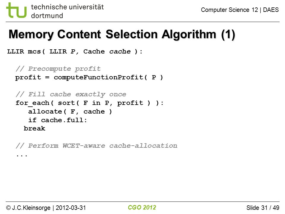 © J.C.Kleinsorge | 2012-03-31 CGO 2012 Computer Science 12 | DAES Slide 31 / 49 Memory Content Selection Algorithm (1) LLIR mcs( LLIR P, Cache cache ): // Precompute profit profit = computeFunctionProfit( P ) // Fill cache exactly once for_each( sort( F in P, profit ) ): allocate( F, cache ) if cache.full: break // Perform WCET-aware cache-allocation...