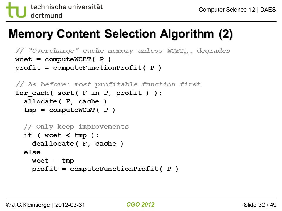 © J.C.Kleinsorge | 2012-03-31 CGO 2012 Computer Science 12 | DAES Slide 32 / 49 Memory Content Selection Algorithm (2) // Overcharge cache memory unless WCET EST degrades wcet = computeWCET( P ) profit = computeFunctionProfit( P ) // As before: most profitable function first for_each( sort( F in P, profit ) ): allocate( F, cache ) tmp = computeWCET( P ) // Only keep improvements if ( wcet < tmp ): deallocate( F, cache ) else wcet = tmp profit = computeFunctionProfit( P )