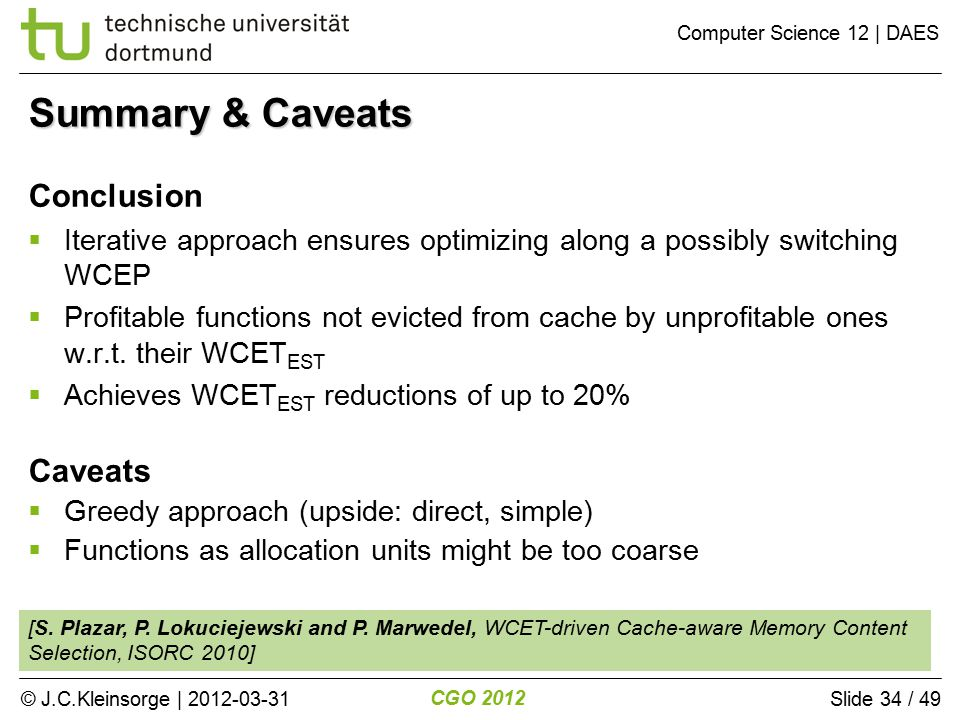 © J.C.Kleinsorge | 2012-03-31 CGO 2012 Computer Science 12 | DAES Slide 34 / 49 Conclusion  Iterative approach ensures optimizing along a possibly switching WCEP  Profitable functions not evicted from cache by unprofitable ones w.r.t.