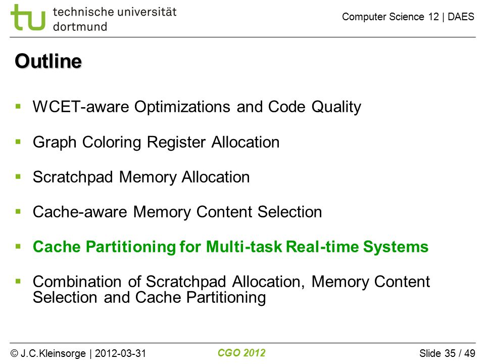 © J.C.Kleinsorge | 2012-03-31 CGO 2012 Computer Science 12 | DAES Slide 35 / 49 Outline  WCET-aware Optimizations and Code Quality  Graph Coloring Register Allocation  Scratchpad Memory Allocation  Cache-aware Memory Content Selection  Cache Partitioning for Multi-task Real-time Systems  Combination of Scratchpad Allocation, Memory Content Selection and Cache Partitioning