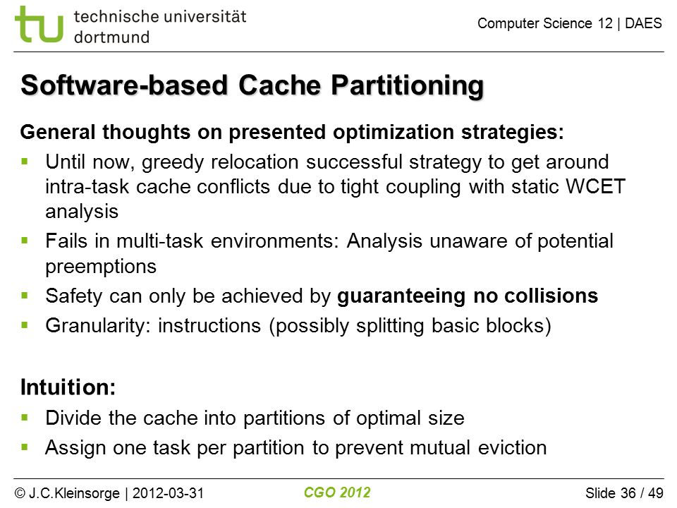 © J.C.Kleinsorge | 2012-03-31 CGO 2012 Computer Science 12 | DAES Slide 36 / 49 Software-based Cache Partitioning General thoughts on presented optimization strategies:  Until now, greedy relocation successful strategy to get around intra-task cache conflicts due to tight coupling with static WCET analysis  Fails in multi-task environments: Analysis unaware of potential preemptions  Safety can only be achieved by guaranteeing no collisions  Granularity: instructions (possibly splitting basic blocks) Intuition:  Divide the cache into partitions of optimal size  Assign one task per partition to prevent mutual eviction