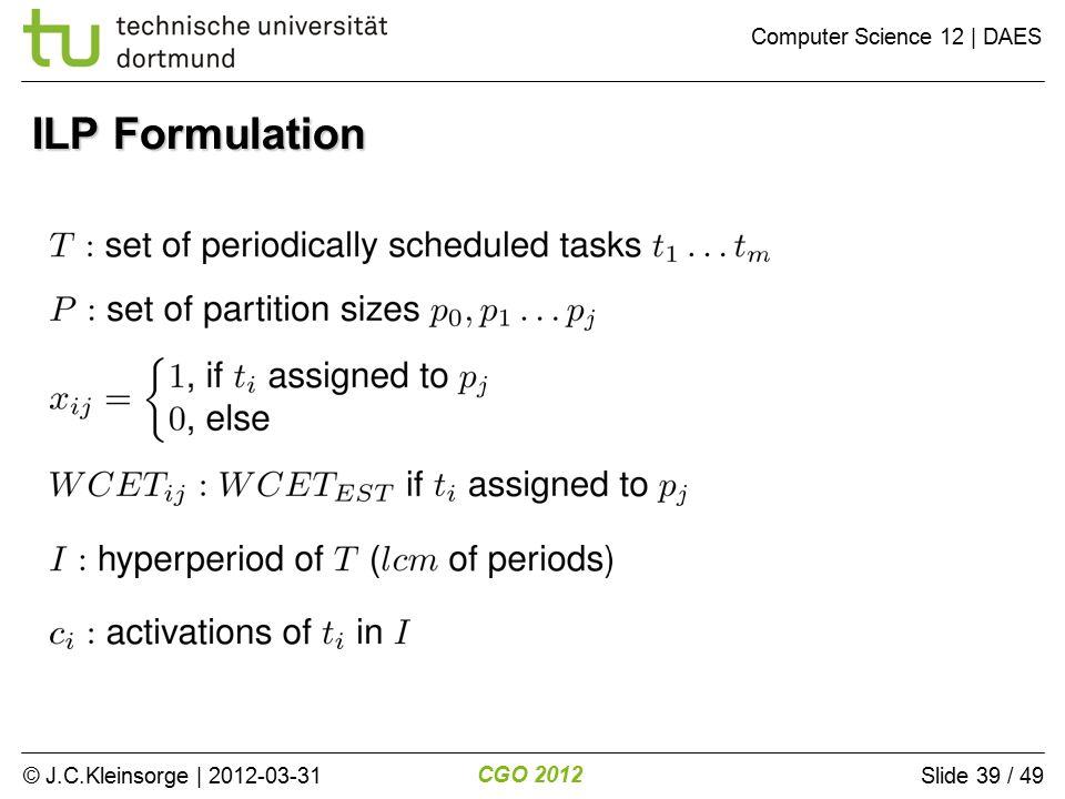 © J.C.Kleinsorge | 2012-03-31 CGO 2012 Computer Science 12 | DAES Slide 39 / 49 ILP Formulation