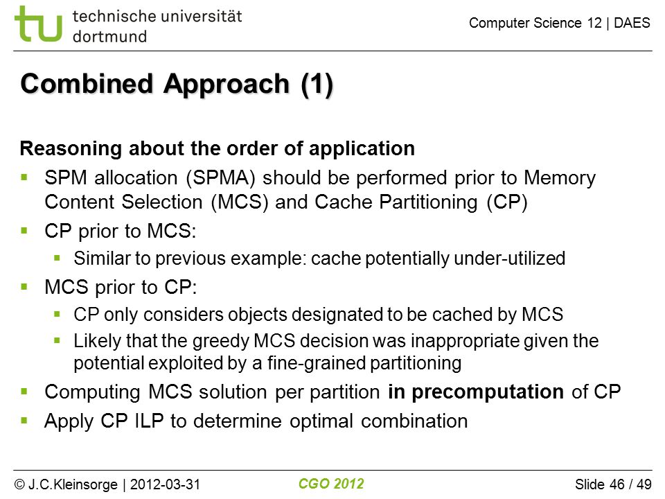 © J.C.Kleinsorge | 2012-03-31 CGO 2012 Computer Science 12 | DAES Slide 46 / 49 Combined Approach (1) Reasoning about the order of application  SPM allocation (SPMA) should be performed prior to Memory Content Selection (MCS) and Cache Partitioning (CP)  CP prior to MCS:  Similar to previous example: cache potentially under-utilized  MCS prior to CP:  CP only considers objects designated to be cached by MCS  Likely that the greedy MCS decision was inappropriate given the potential exploited by a fine-grained partitioning  Computing MCS solution per partition in precomputation of CP  Apply CP ILP to determine optimal combination