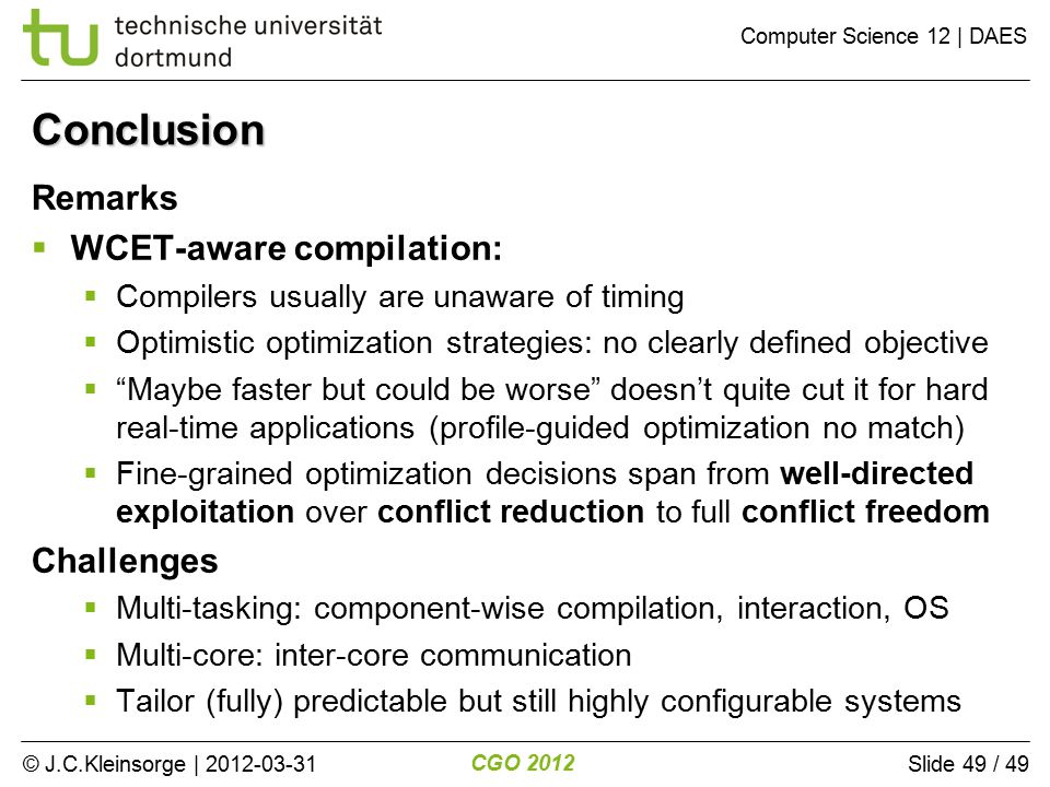 © J.C.Kleinsorge | 2012-03-31 CGO 2012 Computer Science 12 | DAES Slide 49 / 49 Remarks  WCET-aware compilation:  Compilers usually are unaware of timing  Optimistic optimization strategies: no clearly defined objective  Maybe faster but could be worse doesn't quite cut it for hard real-time applications (profile-guided optimization no match)  Fine-grained optimization decisions span from well-directed exploitation over conflict reduction to full conflict freedom Challenges  Multi-tasking: component-wise compilation, interaction, OS  Multi-core: inter-core communication  Tailor (fully) predictable but still highly configurable systems Conclusion
