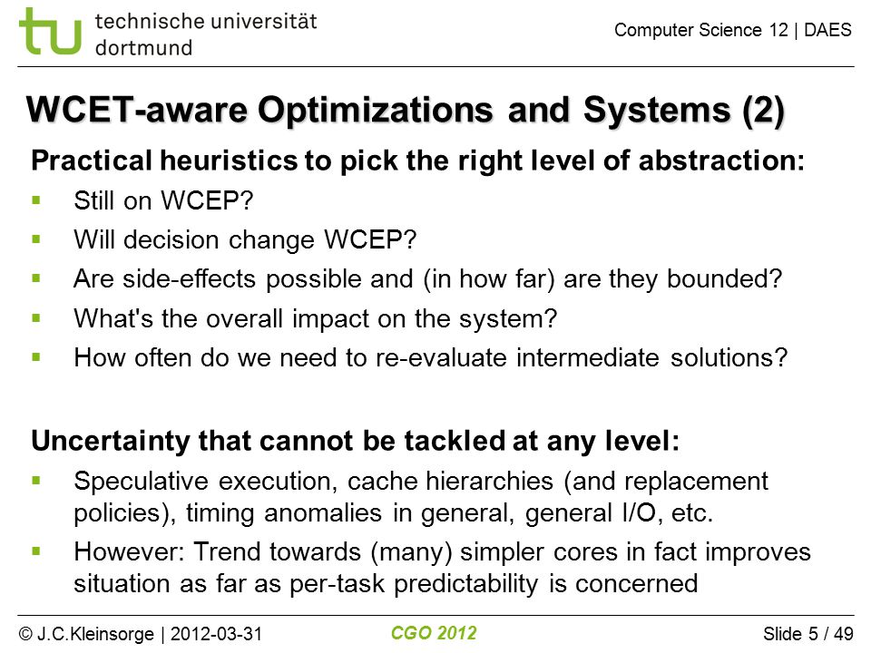 © J.C.Kleinsorge | 2012-03-31 CGO 2012 Computer Science 12 | DAES Slide 5 / 49 WCET-aware Optimizations and Systems (2) Practical heuristics to pick the right level of abstraction:  Still on WCEP.