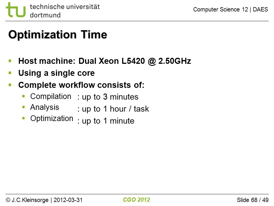 © J.C.Kleinsorge | 2012-03-31 CGO 2012 Computer Science 12 | DAES Slide 68 / 49 Optimization Time  Host machine: Dual Xeon L5420 @ 2.50GHz  Using a single core  Complete workflow consists of:  Compilation  Analysis  Optimization : up to 3 minutes : up to 1 hour / task : up to 1 minute
