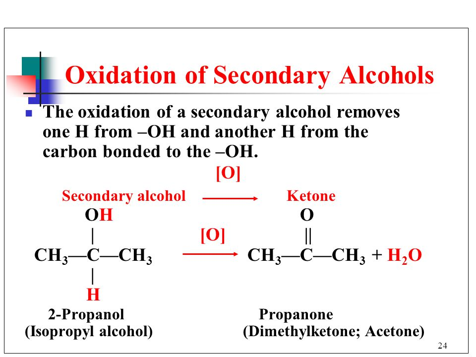 24 The oxidation of a secondary alcohol removes one H from –OH and another H from the carbon bonded to the –OH. [O] Secondary alcohol Ketone OH O | [O
