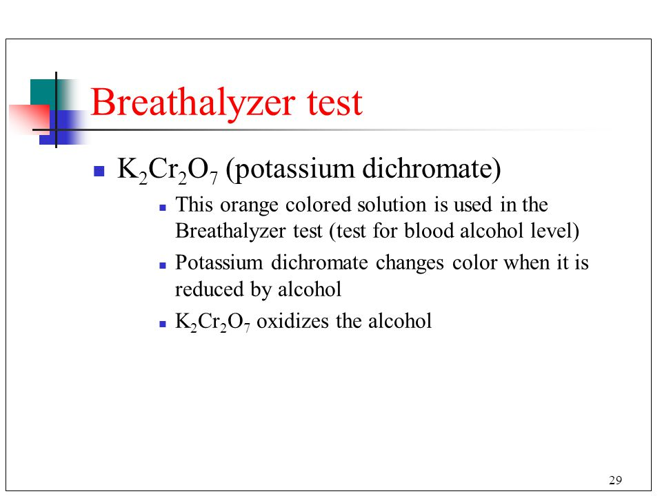 29 Breathalyzer test K 2 Cr 2 O 7 (potassium dichromate) This orange colored solution is used in the Breathalyzer test (test for blood alcohol level)