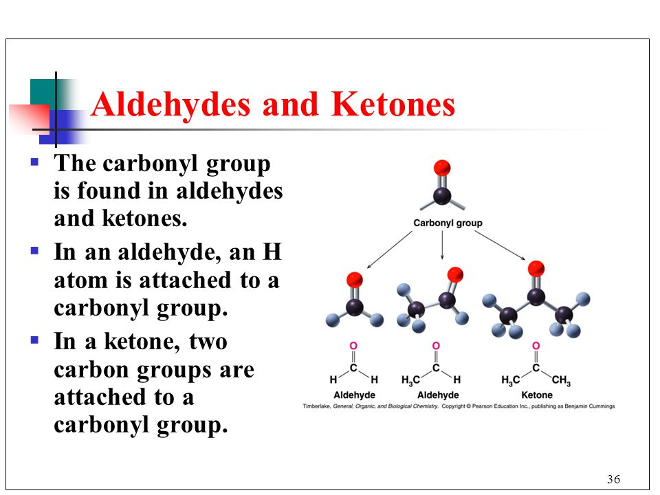 36 Aldehydes and Ketones  The carbonyl group is found in aldehydes and ketones.  In an aldehyde, an H atom is attached to a carbonyl group.  In a k
