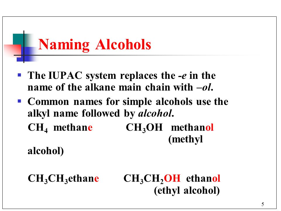 5  The IUPAC system replaces the -e in the name of the alkane main chain with –ol.  Common names for simple alcohols use the alkyl name followed by