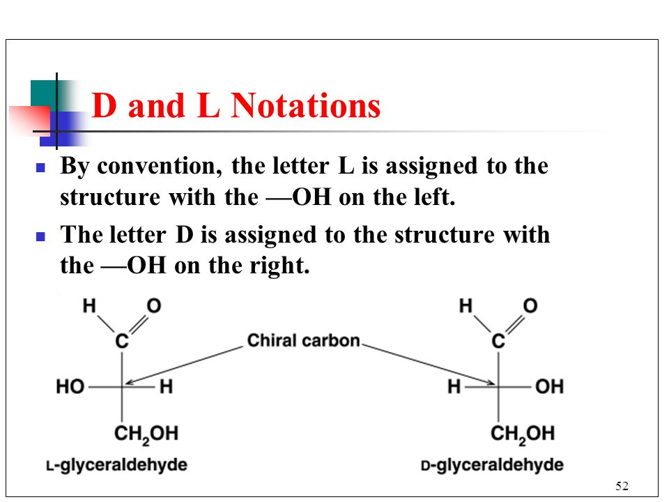 52 D and L Notations By convention, the letter L is assigned to the structure with the —OH on the left. The letter D is assigned to the structure with