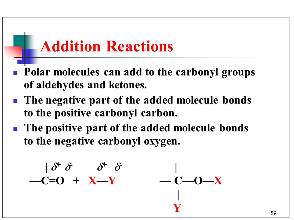 59 Addition Reactions Polar molecules can add to the carbonyl groups of aldehydes and ketones. The negative part of the added molecule bonds to the po