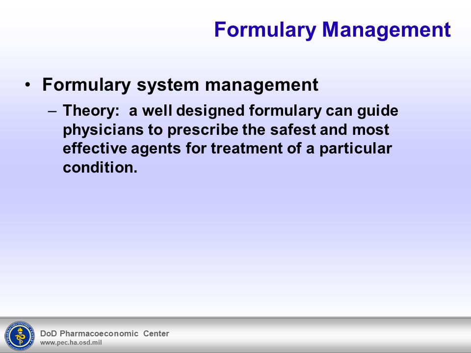 DoD Pharmacoeconomic Center www.pec.ha.osd.mil Formulary Management Formulary system management –Theory: a well designed formulary can guide physician